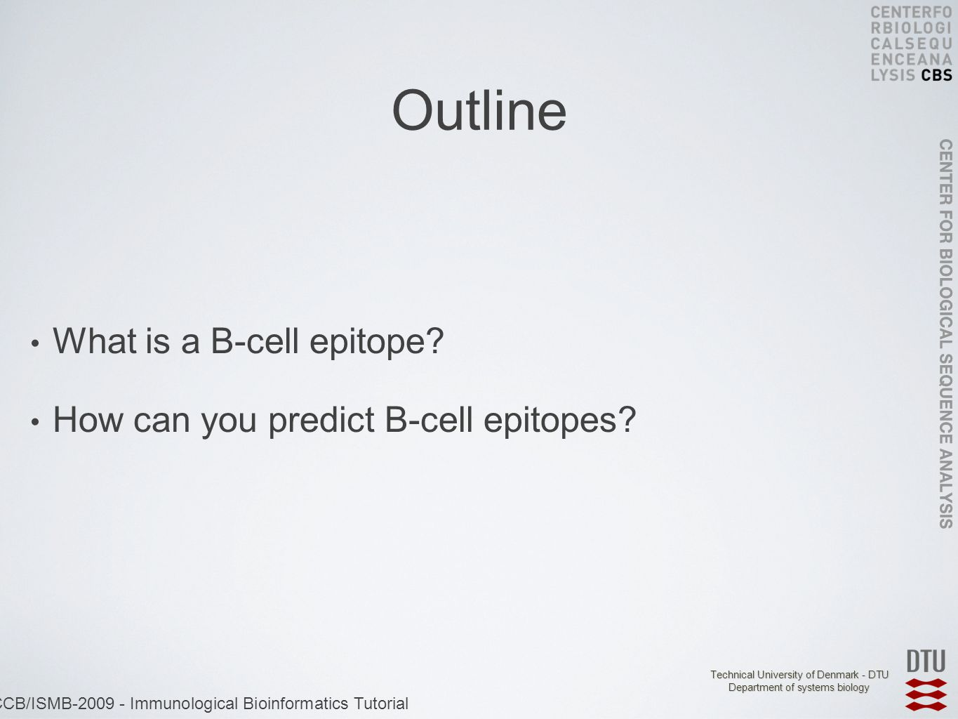 Technical University of Denmark - DTU Department of systems biology ECCB/ISMB-2009 - Immunological Bioinformatics Tutorial Outline What is a B-cell epitope.