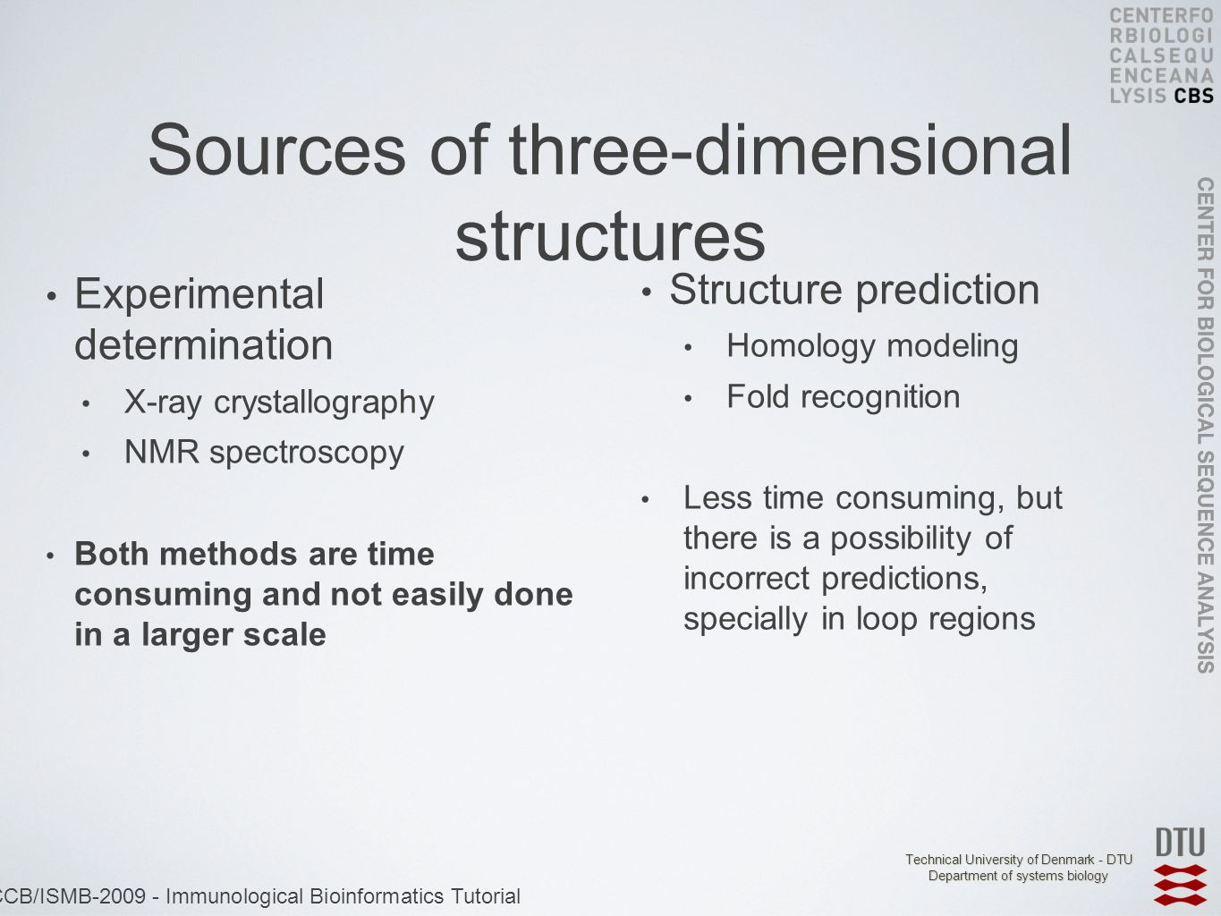 Technical University of Denmark - DTU Department of systems biology ECCB/ISMB-2009 - Immunological Bioinformatics Tutorial Sources of three-dimensional structures Experimental determination X-ray crystallography NMR spectroscopy Both methods are time consuming and not easily done in a larger scale Structure prediction Homology modeling Fold recognition Less time consuming, but there is a possibility of incorrect predictions, specially in loop regions