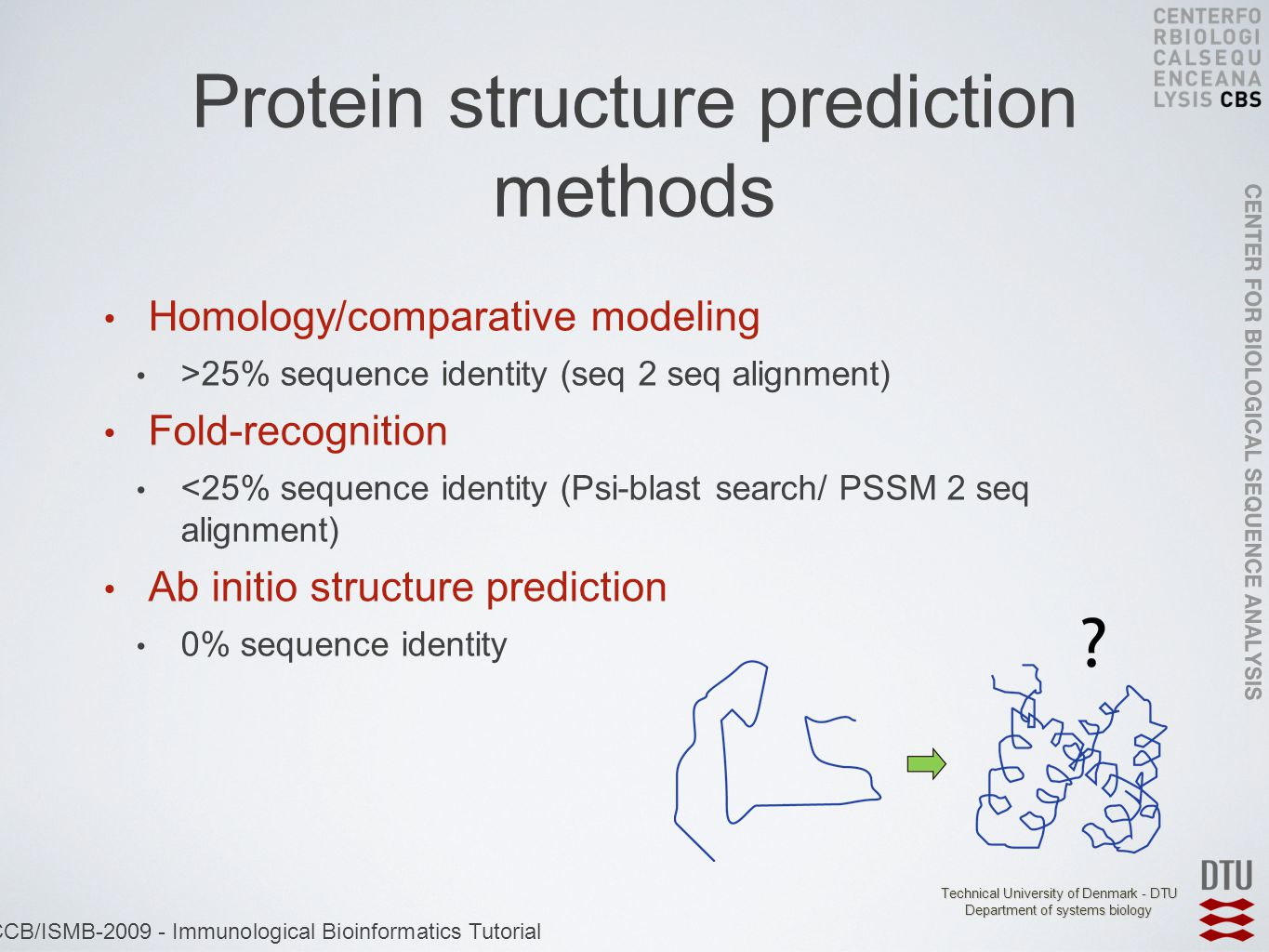 Technical University of Denmark - DTU Department of systems biology ECCB/ISMB-2009 - Immunological Bioinformatics Tutorial Protein structure prediction methods Homology/comparative modeling >25% sequence identity (seq 2 seq alignment) Fold-recognition <25% sequence identity (Psi-blast search/ PSSM 2 seq alignment) Ab initio structure prediction 0% sequence identity