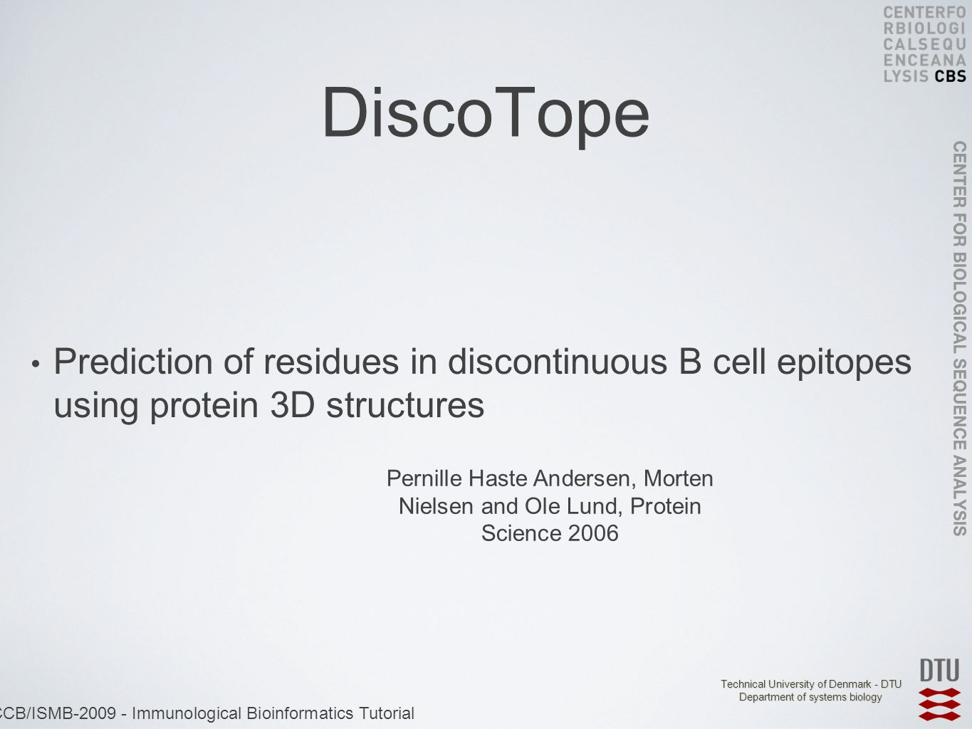 Technical University of Denmark - DTU Department of systems biology ECCB/ISMB-2009 - Immunological Bioinformatics Tutorial DiscoTope Prediction of residues in discontinuous B cell epitopes using protein 3D structures Pernille Haste Andersen, Morten Nielsen and Ole Lund, Protein Science 2006