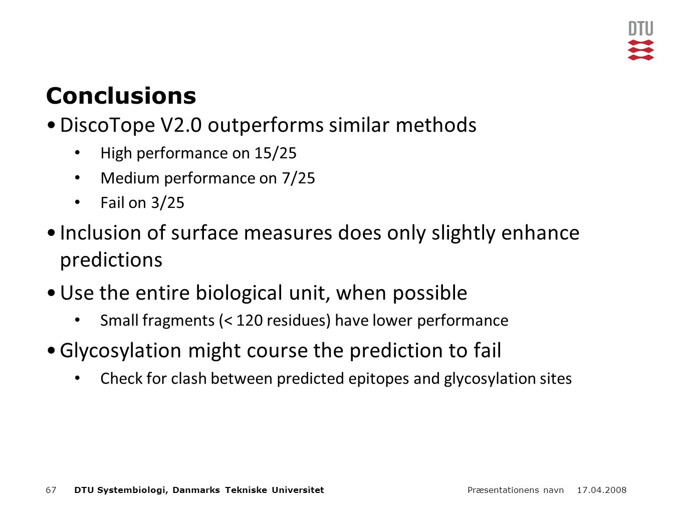 17.04.2008Præsentationens navn67DTU Systembiologi, Danmarks Tekniske Universitet Conclusions DiscoTope V2.0 outperforms similar methods High performance on 15/25 Medium performance on 7/25 Fail on 3/25 Inclusion of surface measures does only slightly enhance predictions Use the entire biological unit, when possible Small fragments (< 120 residues) have lower performance Glycosylation might course the prediction to fail Check for clash between predicted epitopes and glycosylation sites