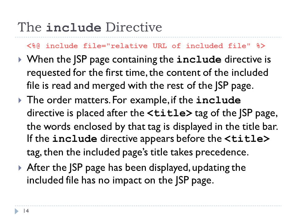 14 The include Directive  When the JSP page containing the include directive is requested for the first time, the content of the included file is rea