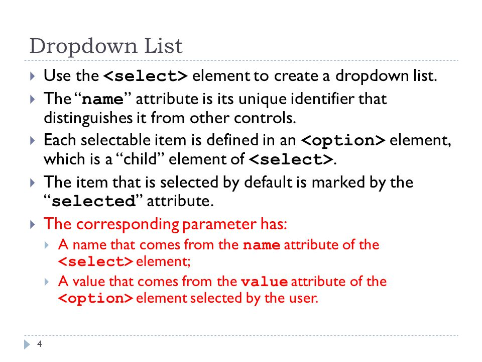 "Dropdown List 4  Use the element to create a dropdown list.  The "" name "" attribute is its unique identifier that distinguishes it from other contro"