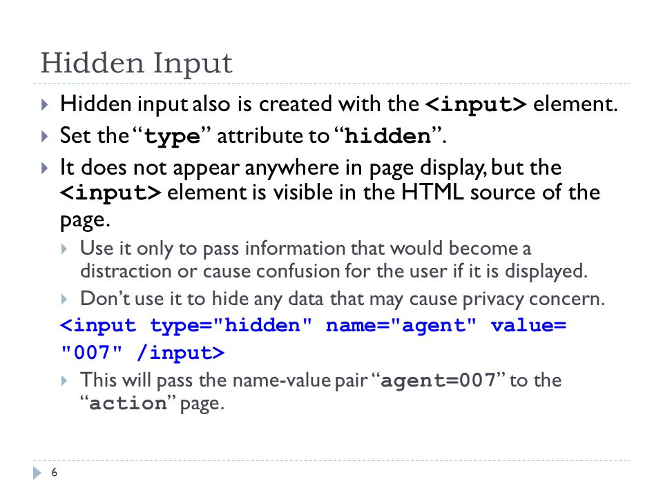 "Hidden Input 6  Hidden input also is created with the element.  Set the "" type "" attribute to "" hidden "".  It does not appear anywhere in page disp"