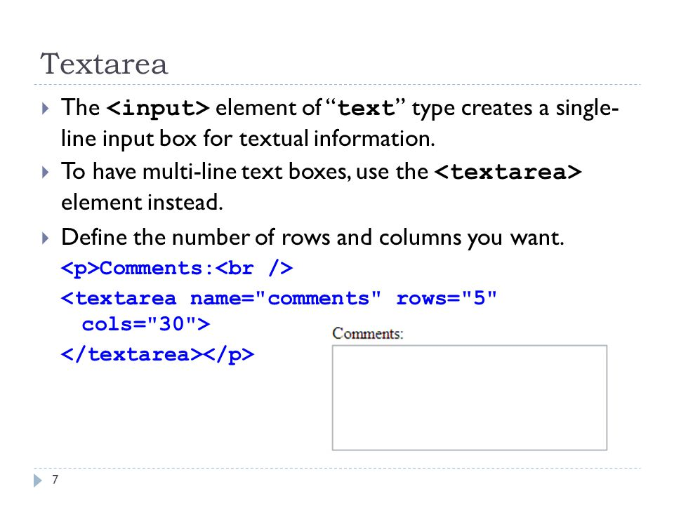 "Textarea 7  The element of "" text "" type creates a single- line input box for textual information.  To have multi-line text boxes, use the element i"