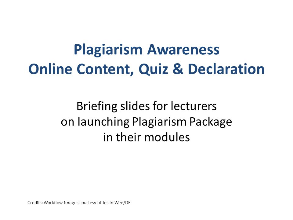 Plagiarism Awareness Online Content, Quiz & Declaration Briefing slides for lecturers on launching Plagiarism Package in their modules Credits: Workflow images courtesy of Jeslin Wee/DE