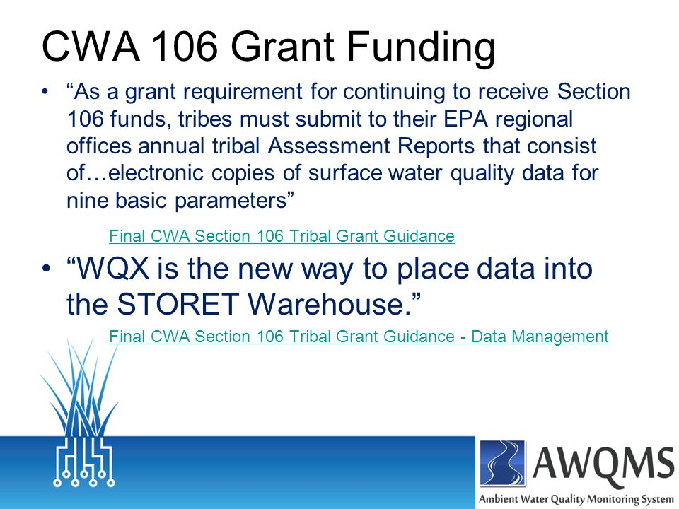 CWA 106 Grant Funding As a grant requirement for continuing to receive Section 106 funds, tribes must submit to their EPA regional offices annual tribal Assessment Reports that consist of…electronic copies of surface water quality data for nine basic parameters Final CWA Section 106 Tribal Grant Guidance WQX is the new way to place data into the STORET Warehouse. Final CWA Section 106 Tribal Grant Guidance - Data Management