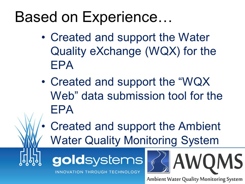 """Based on Experience… Created and support the Water Quality eXchange (WQX) for the EPA Created and support the """"WQX Web"""" data submission tool for the E"""