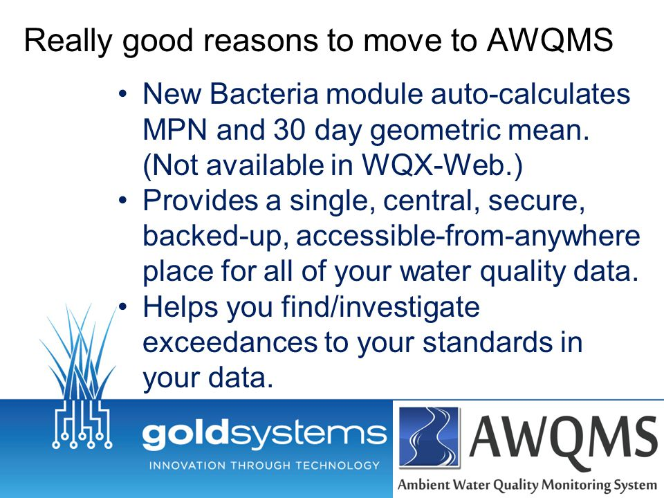 Really good reasons to move to AWQMS New Bacteria module auto-calculates MPN and 30 day geometric mean.