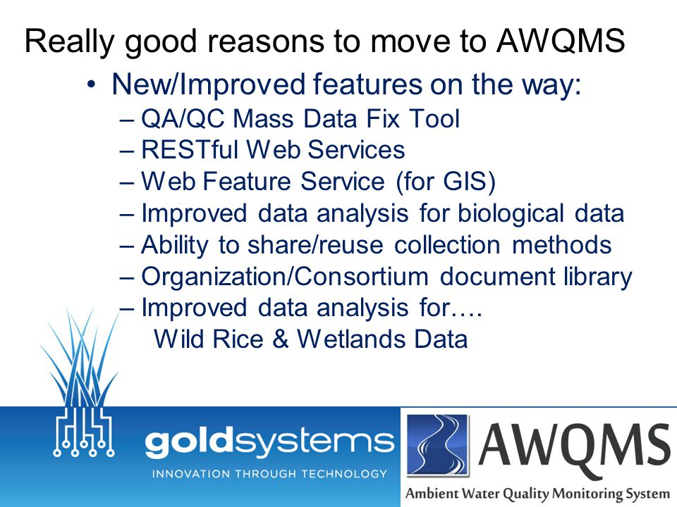Really good reasons to move to AWQMS New/Improved features on the way: –QA/QC Mass Data Fix Tool –RESTful Web Services –Web Feature Service (for GIS) –Improved data analysis for biological data –Ability to share/reuse collection methods –Organization/Consortium document library –Improved data analysis for….