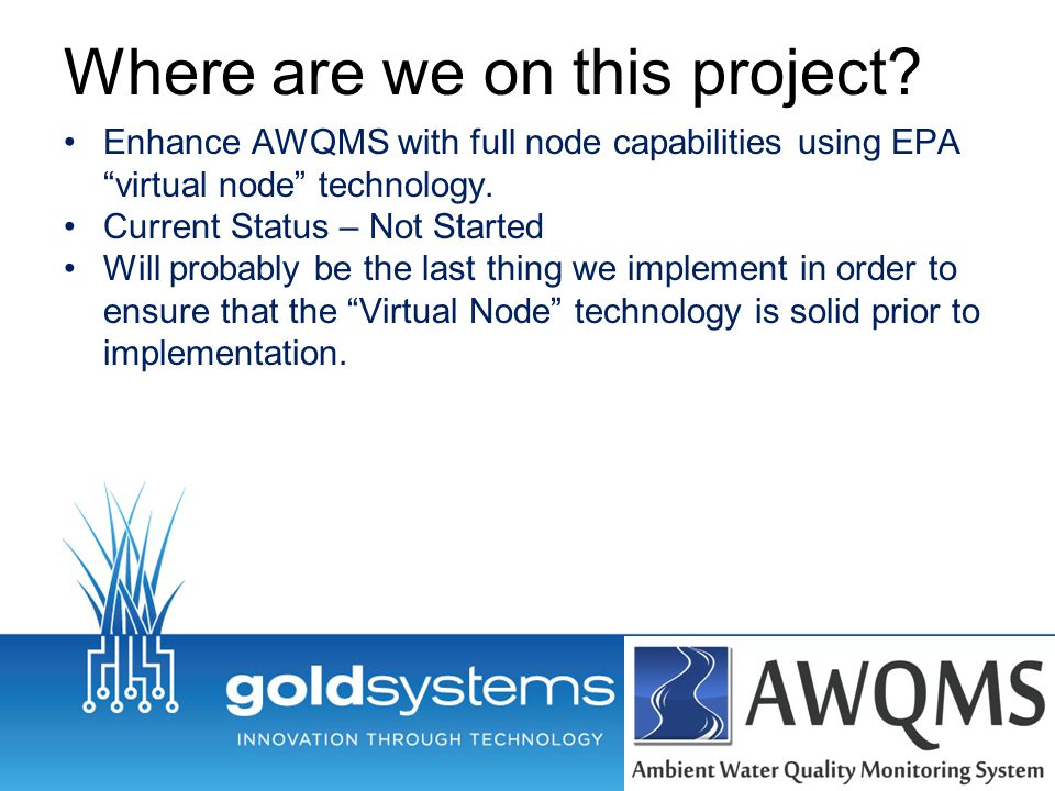 """Where are we on this project? Enhance AWQMS with full node capabilities using EPA """"virtual node"""" technology. Current Status – Not Started Will probabl"""