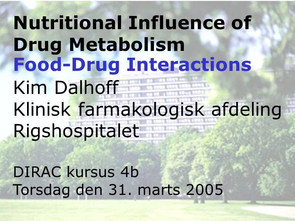 Nutritional Influence of Drug Metabolism Kim Dalhoff Klinisk farmakologisk afdeling Rigshospitalet DIRAC kursus 4b Torsdag den 31.