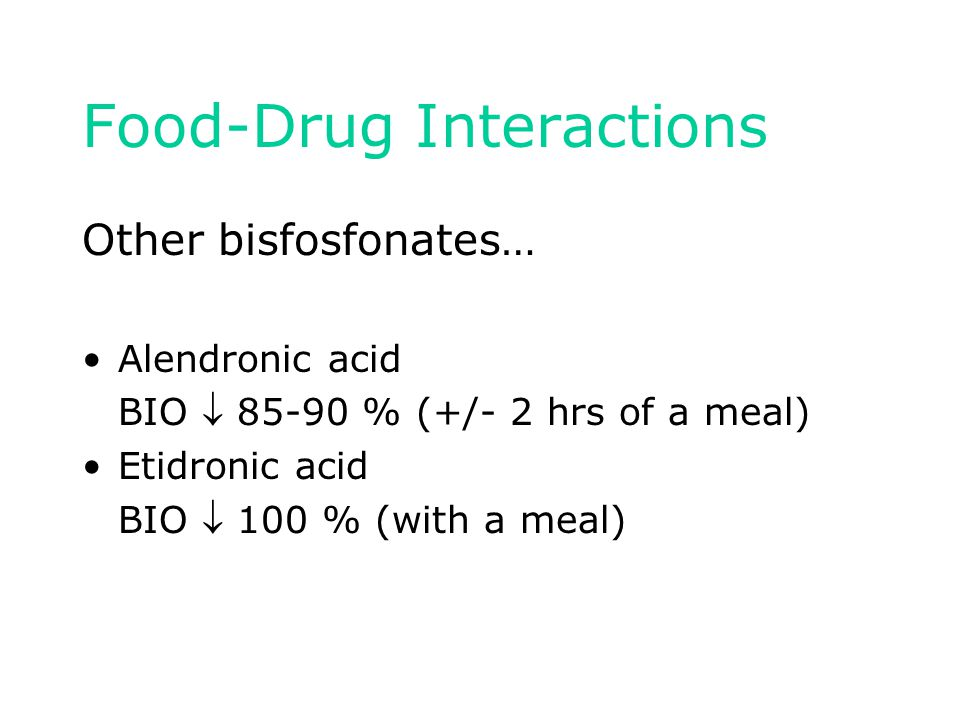 Food-Drug Interactions Other bisfosfonates… Alendronic acid BIO  85-90 % (+/- 2 hrs of a meal) Etidronic acid BIO  100 % (with a meal)