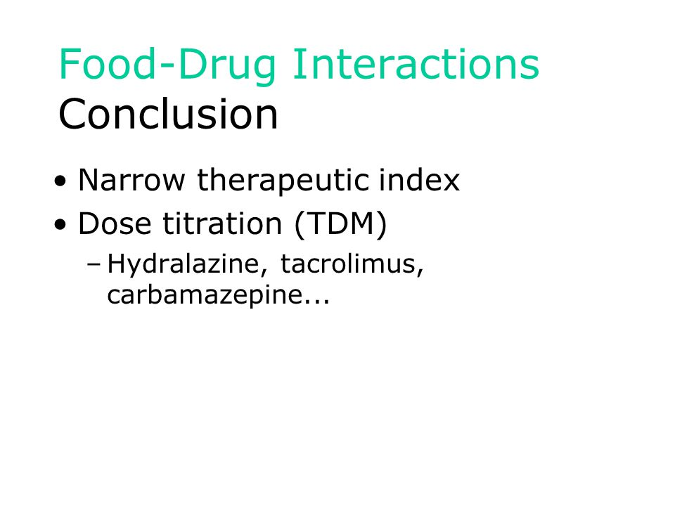 Food-Drug Interactions Conclusion Narrow therapeutic index Dose titration (TDM) –Hydralazine, tacrolimus, carbamazepine...