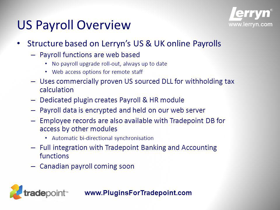 www.lerryn.com www.PluginsForTradepoint.com US Payroll Overview Structure based on Lerryn's US & UK online Payrolls – Payroll functions are web based No payroll upgrade roll-out, always up to date Web access options for remote staff – Uses commercially proven US sourced DLL for withholding tax calculation – Dedicated plugin creates Payroll & HR module – Payroll data is encrypted and held on our web server – Employee records are also available with Tradepoint DB for access by other modules Automatic bi-directional synchronisation – Full integration with Tradepoint Banking and Accounting functions – Canadian payroll coming soon