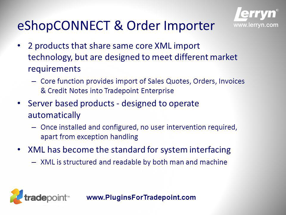 www.lerryn.com www.PluginsForTradepoint.com Principles of Operation Both product have similar core components – Tradepoint plugin for configuration eShopCONNECT includes additional settings on Product form – Windows Service which performs all the automated functions Cannot have both products installed on the same Tradepoint DB eShopCONNECT has additional components – Web Service which accepts XML web import using HTTP Post – Database triggers which drive the Sales Order and Inventory update processes Fully automated operation with no user action required – Both products will notify a nominated email address of any errors Can be configured to authorise Credit Card during import