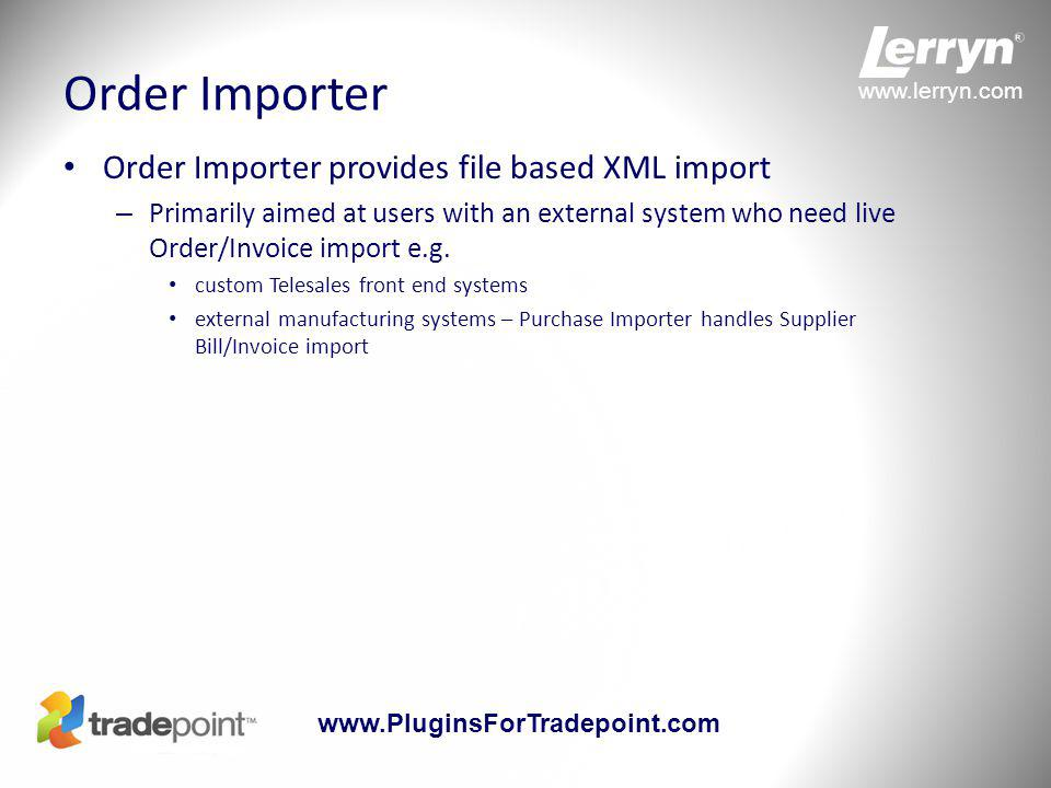 www.lerryn.com www.PluginsForTradepoint.com eShopCONNECT eShopCONNECT core provides web based XML import – Its power comes from the eShopCONNECTORS which provide automated integration with popular eCommerce sites Amazon Shop.com Channel Advisor (eBay and Amazon) Volusion Magento coming soon Other connectors as demand dictates – Enables Tradepoint users to trade on Amazon etc with the same level of integration as with their own web site