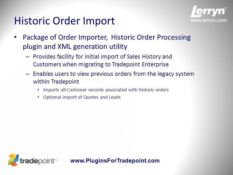 www.lerryn.com www.PluginsForTradepoint.com Historic Order Import Package of Order Importer, Historic Order Processing plugin and XML generation utility – Provides facility for initial import of Sales History and Customers when migrating to Tradepoint Enterprise – Enables users to view previous orders from the legacy system within Tradepoint Imports all Customer records associated with historic orders Optional import of Quotes and Leads
