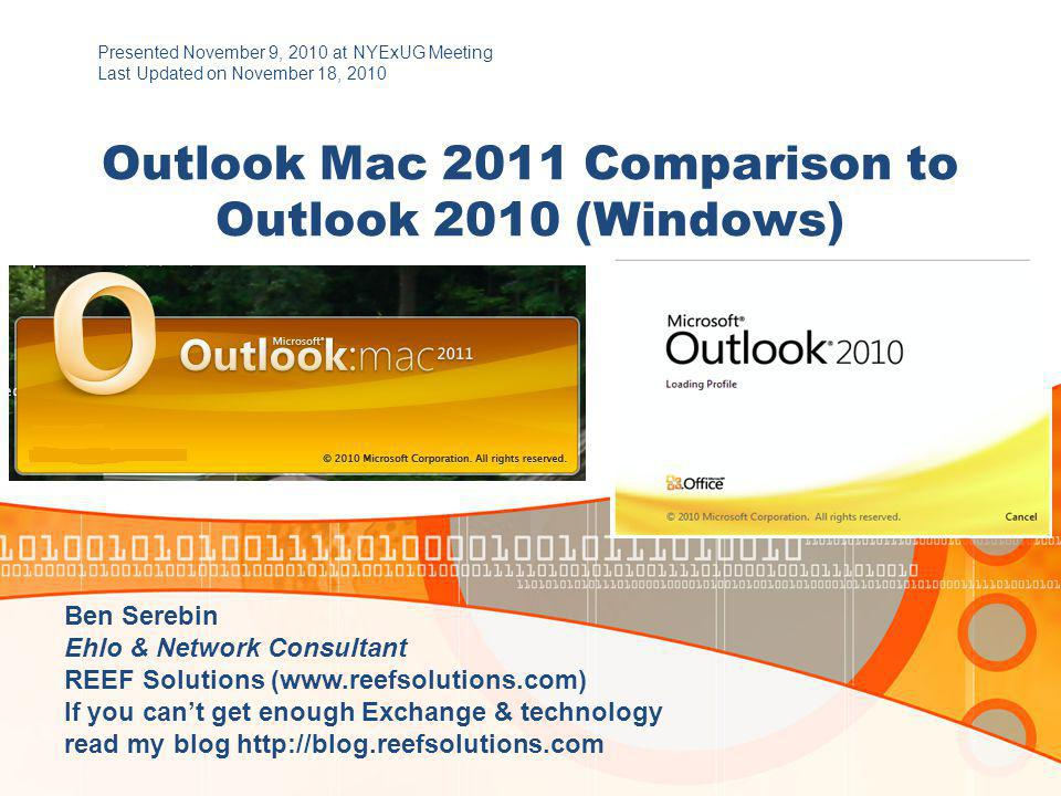 Outlook Mac 2011 Comparison to Outlook 2010 (Windows) Presented November 9, 2010 at NYExUG Meeting Last Updated on November 18, 2010 Ben Serebin Ehlo & Network Consultant REEF Solutions (www.reefsolutions.com) If you can't get enough Exchange & technology read my blog http://blog.reefsolutions.com