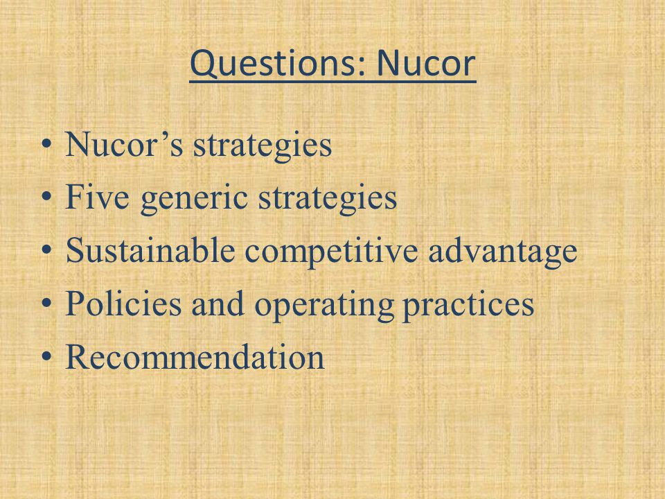 Questions: Nucor Nucor's strategies Five generic strategies Sustainable competitive advantage Policies and operating practices Recommendation