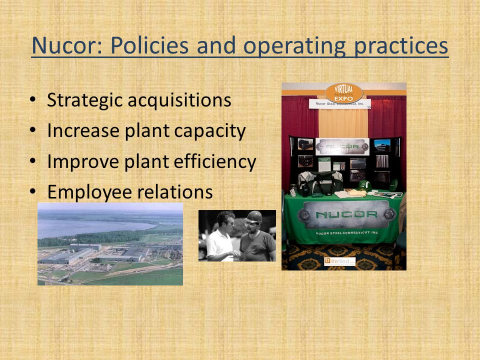 Nucor: Policies and operating practices Strategic acquisitions Increase plant capacity Improve plant efficiency Employee relations