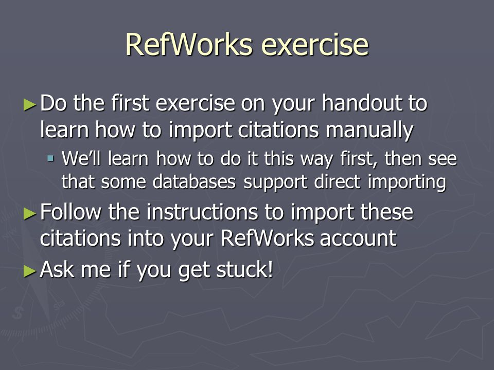 RefWorks exercise ► Do the first exercise on your handout to learn how to import citations manually  We'll learn how to do it this way first, then see that some databases support direct importing ► Follow the instructions to import these citations into your RefWorks account ► Ask me if you get stuck!