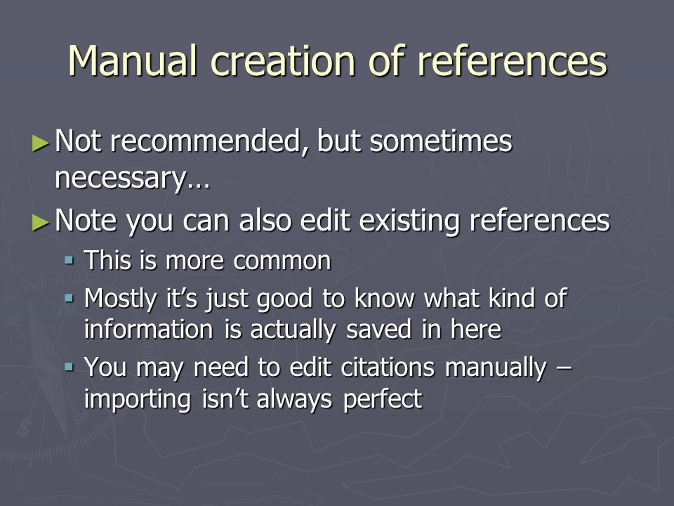 Manual creation of references ► Not recommended, but sometimes necessary… ► Note you can also edit existing references  This is more common  Mostly it's just good to know what kind of information is actually saved in here  You may need to edit citations manually – importing isn't always perfect