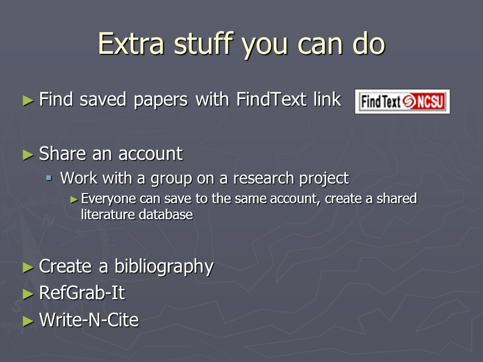 Extra stuff you can do ► Find saved papers with FindText link ► Share an account  Work with a group on a research project ► Everyone can save to the same account, create a shared literature database ► Create a bibliography ► RefGrab-It ► Write-N-Cite