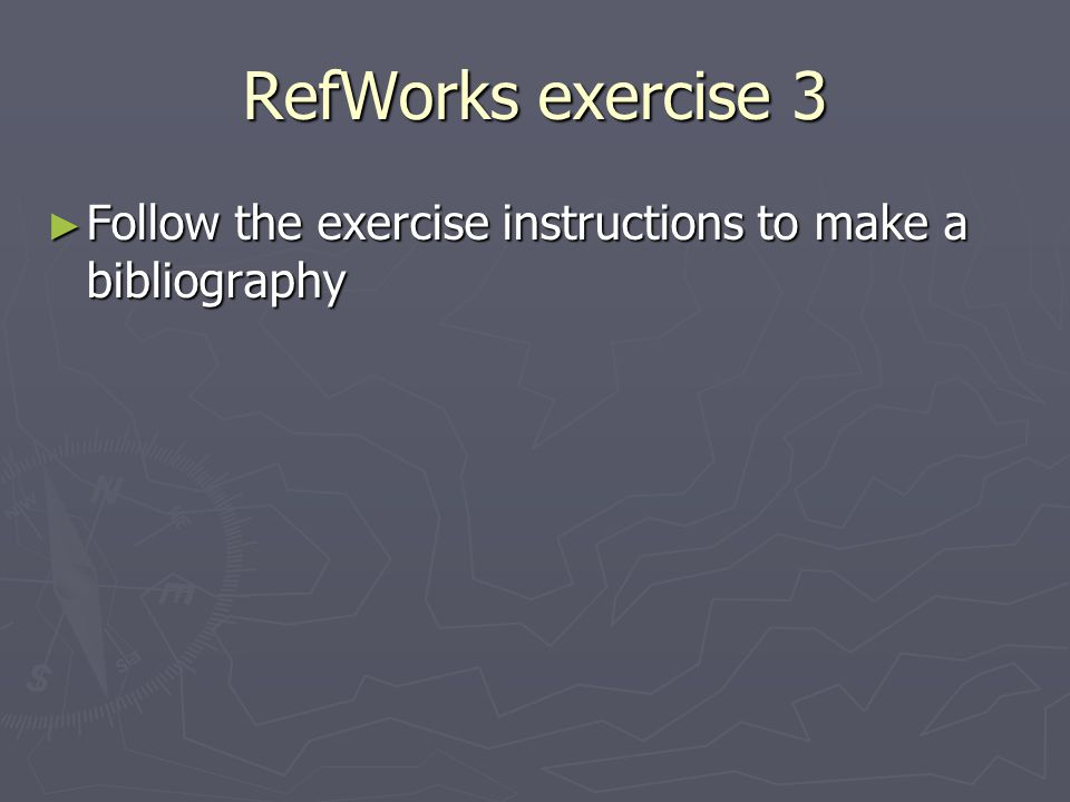 RefWorks exercise 3 ► Follow the exercise instructions to make a bibliography