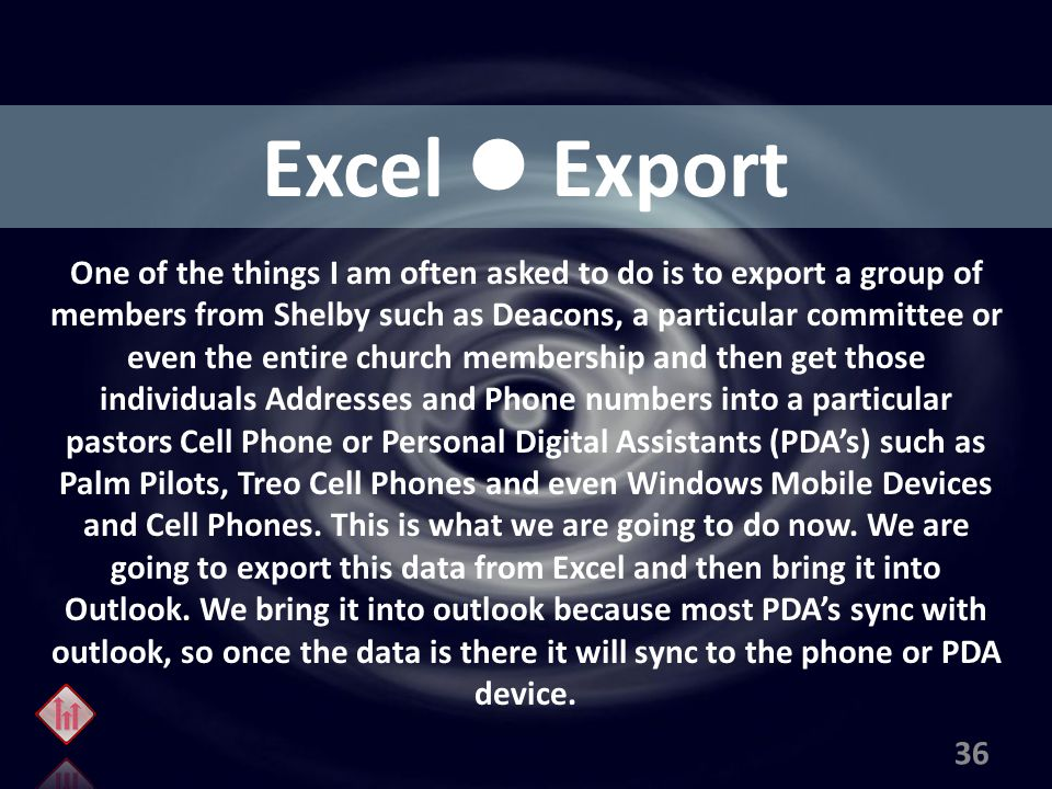 Excel Export One of the things I am often asked to do is to export a group of members from Shelby such as Deacons, a particular committee or even the entire church membership and then get those individuals Addresses and Phone numbers into a particular pastors Cell Phone or Personal Digital Assistants (PDA's) such as Palm Pilots, Treo Cell Phones and even Windows Mobile Devices and Cell Phones.