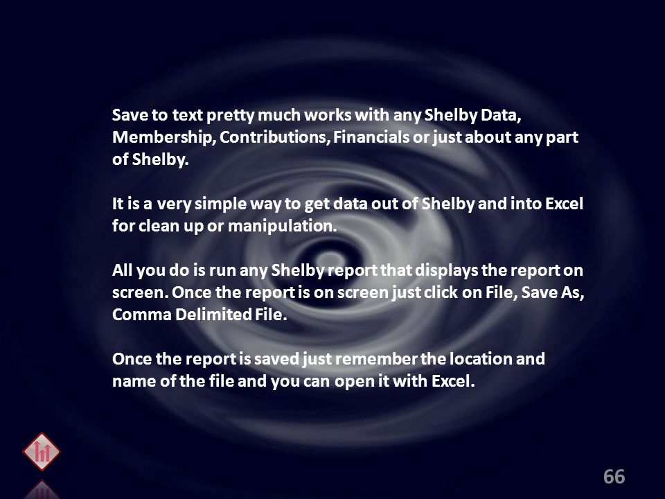 Save to text pretty much works with any Shelby Data, Membership, Contributions, Financials or just about any part of Shelby.