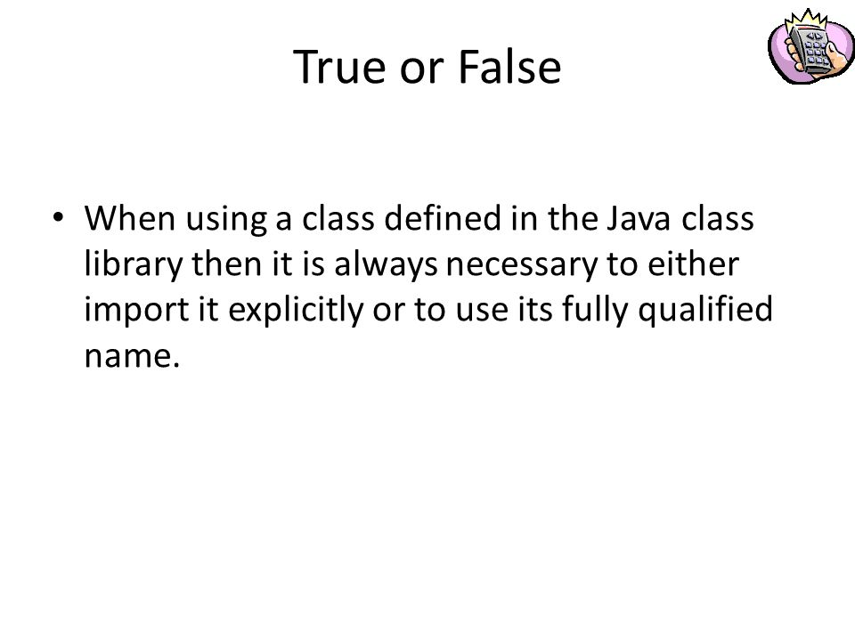 True or False When using a class defined in the Java class library then it is always necessary to either import it explicitly or to use its fully qualified name.