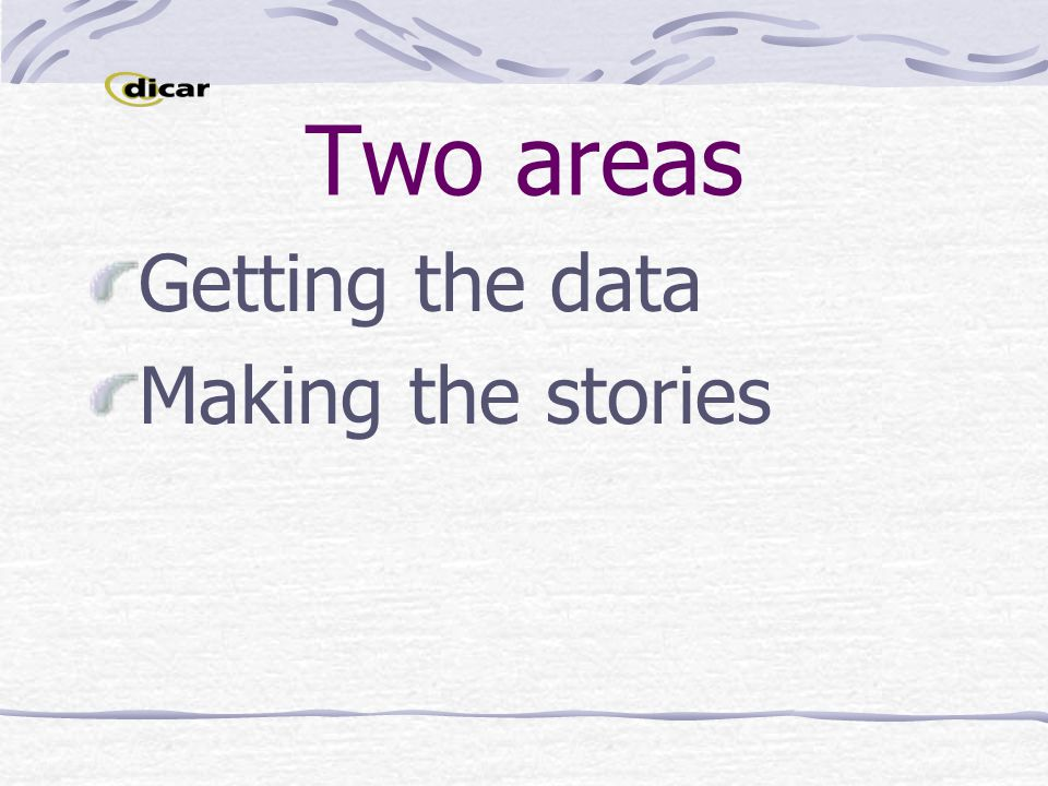Two areas Getting the data Making the stories