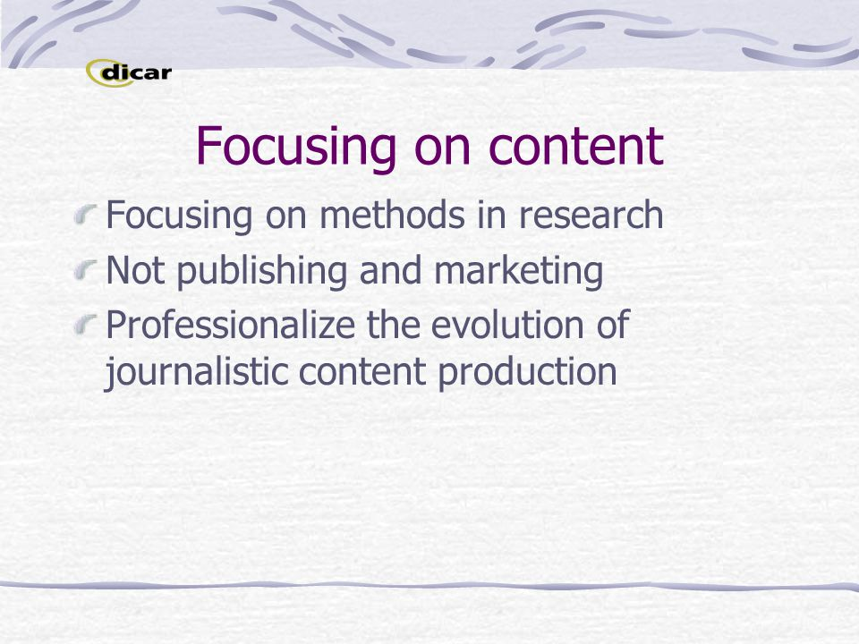 Focusing on content Focusing on methods in research Not publishing and marketing Professionalize the evolution of journalistic content production
