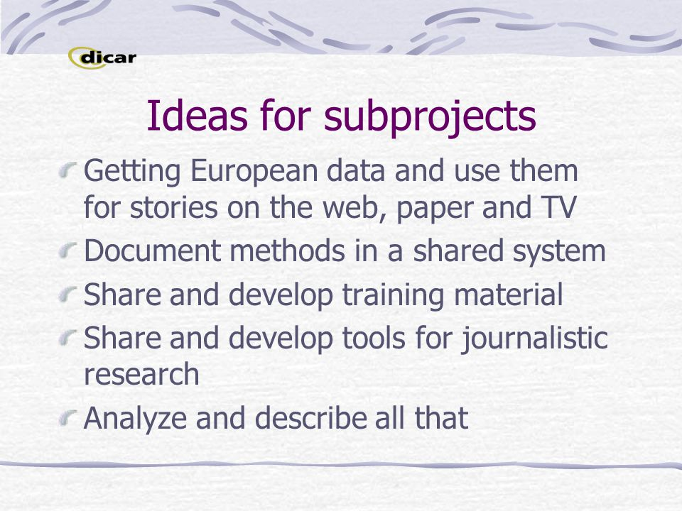 Ideas for subprojects Getting European data and use them for stories on the web, paper and TV Document methods in a shared system Share and develop training material Share and develop tools for journalistic research Analyze and describe all that
