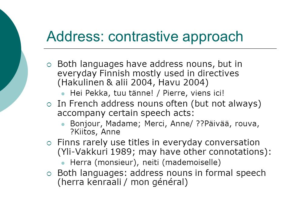 Address: contrastive approach  Both languages have address nouns, but in everyday Finnish mostly used in directives (Hakulinen & alii 2004, Havu 2004) Hei Pekka, tuu tänne.