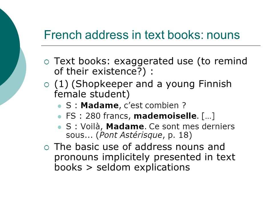 French address in text books: nouns  Text books: exaggerated use (to remind of their existence?) :  (1)(Shopkeeper and a young Finnish female student) S : Madame, c'est combien .