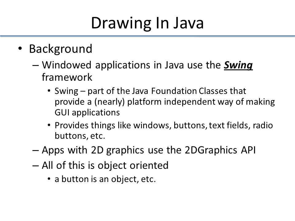 Drawing In Java Background – Windowed applications in Java use the Swing framework Swing – part of the Java Foundation Classes that provide a (nearly) platform independent way of making GUI applications Provides things like windows, buttons, text fields, radio buttons, etc.