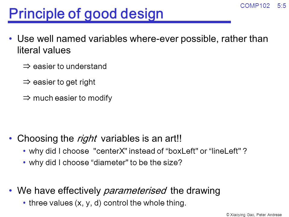 © Xiaoying Gao, Peter Andreae COMP102 5:5 Principle of good design Use well named variables where-ever possible, rather than literal values ⇒ easier to understand ⇒ easier to get right ⇒ much easier to modify Choosing the right variables is an art!.