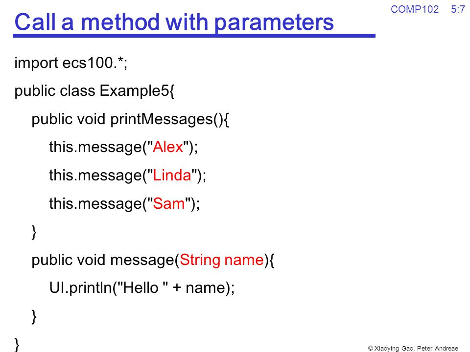© Xiaoying Gao, Peter Andreae COMP102 5:7 Call a method with parameters import ecs100.*; public class Example5{ public void printMessages(){ this.mess