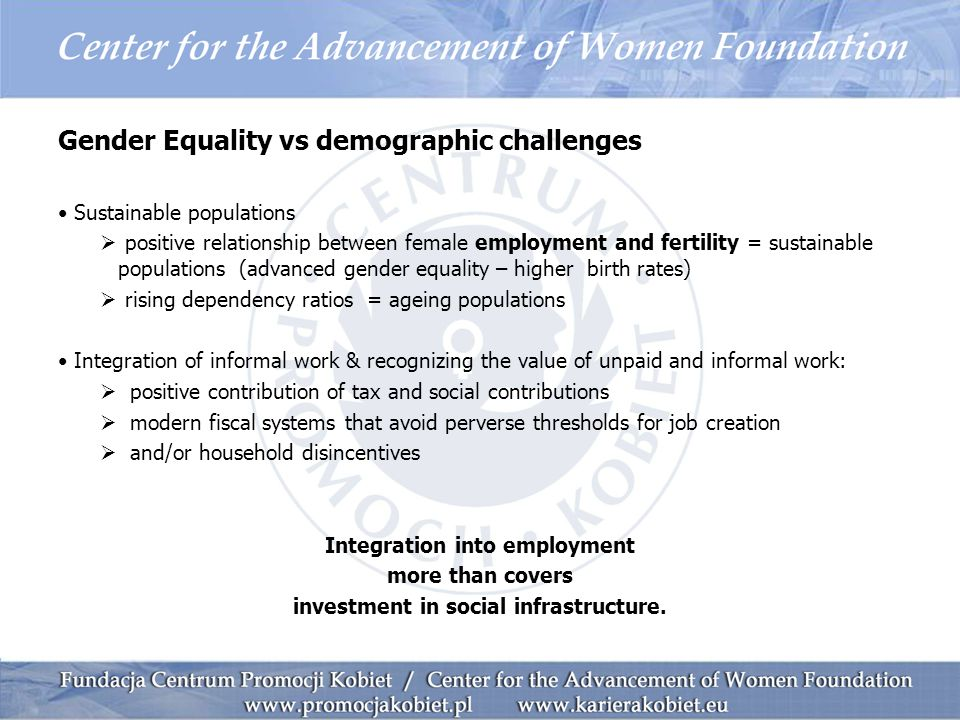 Gender Equality vs demographic challenges Sustainable populations  positive relationship between female employment and fertility = sustainable populations (advanced gender equality – higher birth rates)  rising dependency ratios = ageing populations Integration of informal work & recognizing the value of unpaid and informal work:  positive contribution of tax and social contributions  modern fiscal systems that avoid perverse thresholds for job creation  and/or household disincentives Integration into employment more than covers investment in social infrastructure.