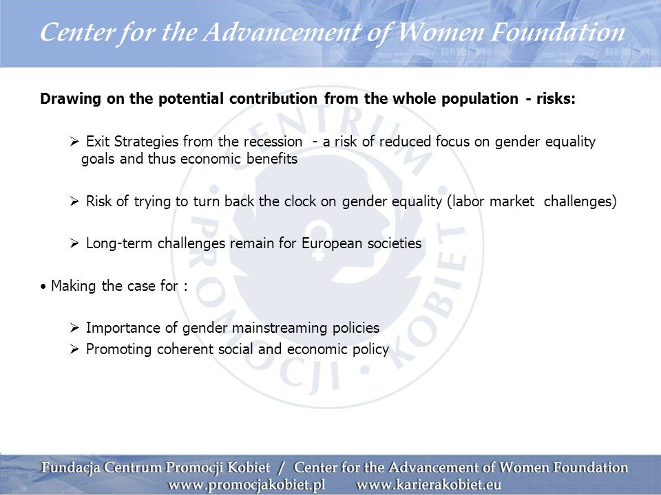 Drawing on the potential contribution from the whole population - risks:  Exit Strategies from the recession - a risk of reduced focus on gender equality goals and thus economic benefits  Risk of trying to turn back the clock on gender equality (labor market challenges)  Long-term challenges remain for European societies Making the case for :  Importance of gender mainstreaming policies  Promoting coherent social and economic policy