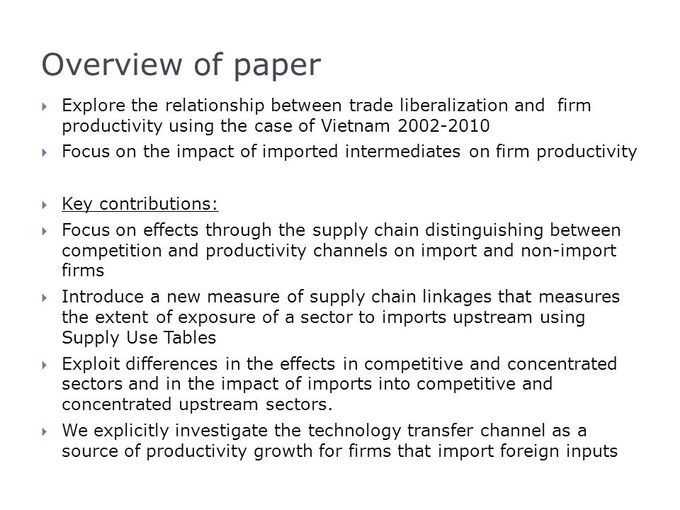 Detecting productivity gains to import firms (2)(3) Upstream Concentration Differential: Competitive Downstream: Prop imports upstream-0.026**-0.033* Import Firm-0.012-0.071 Import Firm*Imports upstream0.023**0.035** WTO* Imports upstream0.0110.055** WTO* Import Firm-0.100-0.129 WTO* Import Firm * Imports upstream-0.002-0.011 Concentrated Downstream: HHI*Prop imports upstream0.2310.315 HHI*Import Firm0.8031.081 HHI*Import Firm*Imports upstream-0.295**-0.433** HHI*WTO* Imports upstream-0.156-1.520*** HHI*WTO* Import Firm-0.741-0.809 HHI*WTO* Import Firm * Imports upstream0.103-0.220 R-squared0.5260.874 Firms47,6024,832 n141,87635,749