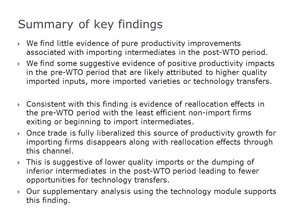 Summary of key findings  We find little evidence of pure productivity improvements associated with importing intermediates in the post-WTO period. 