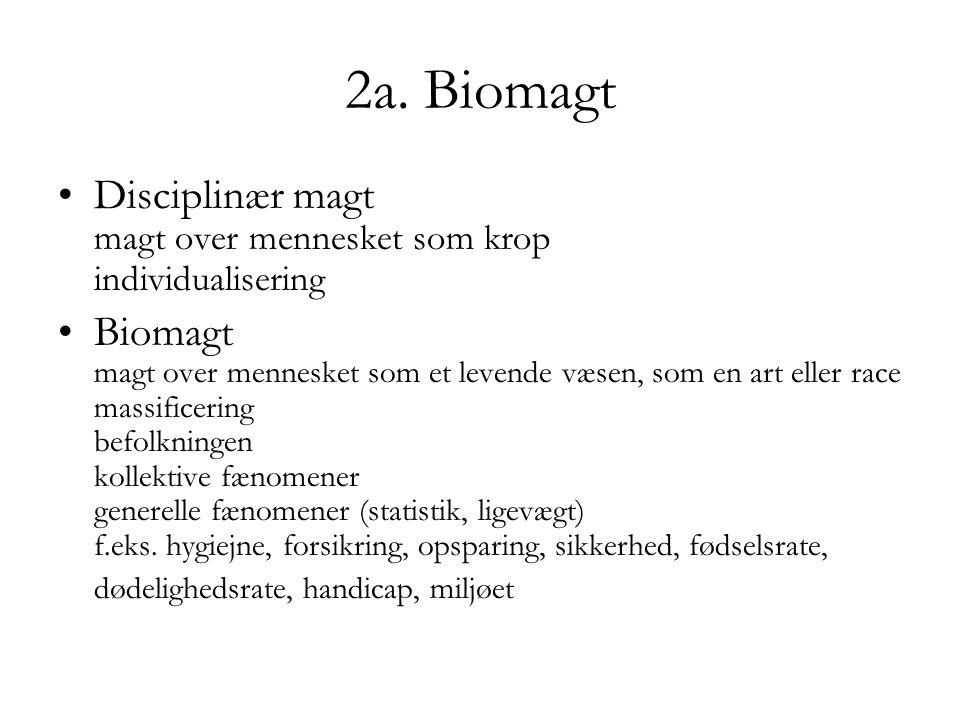 2a. Biomagt Disciplinær magt magt over mennesket som krop individualisering Biomagt magt over mennesket som et levende væsen, som en art eller race ma