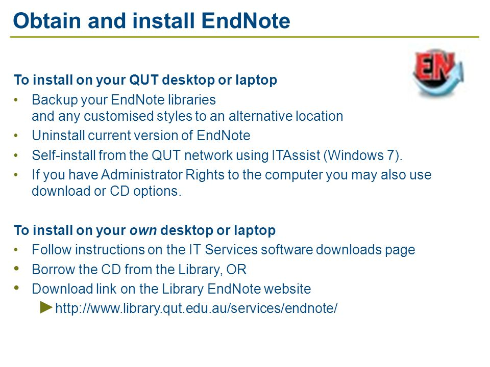 Obtain and install EndNote To install on your QUT desktop or laptop Backup your EndNote libraries and any customised styles to an alternative location Uninstall current version of EndNote Self-install from the QUT network using ITAssist (Windows 7).