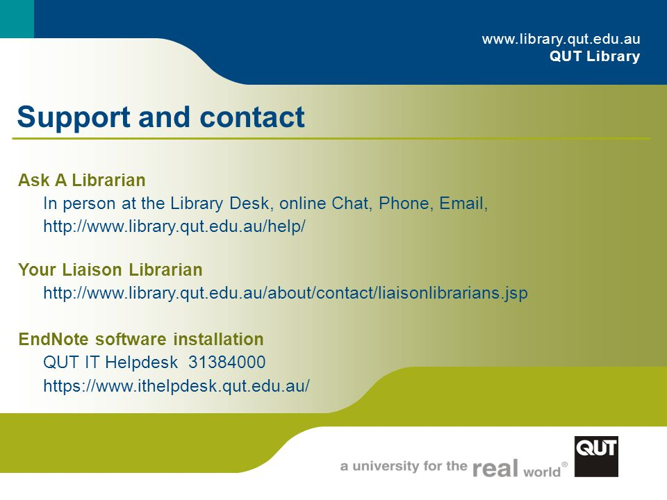 Ask A Librarian In person at the Library Desk, online Chat, Phone, Email, http://www.library.qut.edu.au/help/ Your Liaison Librarian http://www.library.qut.edu.au/about/contact/liaisonlibrarians.jsp EndNote software installation QUT IT Helpdesk 31384000 https://www.ithelpdesk.qut.edu.au/ www.library.qut.edu.au QUT Library Support and contact