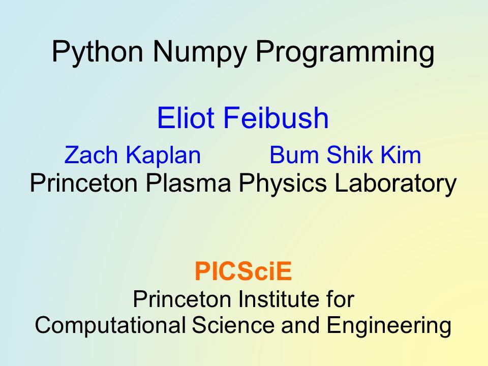 Python Numpy Programming Eliot Feibush Zach Kaplan Bum Shik Kim Princeton Plasma Physics Laboratory PICSciE Princeton Institute for Computational Science and Engineering