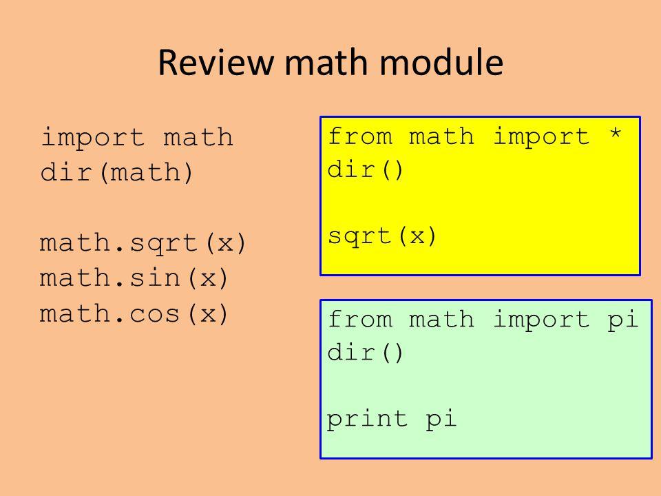 Review math module import math dir(math) math.sqrt(x) math.sin(x) math.cos(x) from math import * dir() sqrt(x) from math import pi dir() print pi
