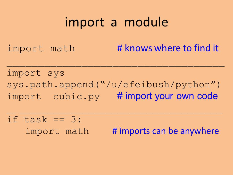 "import a module import math # knows where to find it ___________________________________ import sys sys.path.append(""/u/efeibush/python"") import cubic"